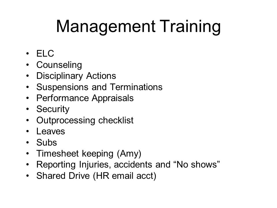 Management Training ELC Counseling Disciplinary Actions Suspensions and Terminations Performance Appraisals Security Outprocessing checklist Leaves Subs Timesheet keeping (Amy) Reporting Injuries, accidents and No shows Shared Drive (HR email acct)