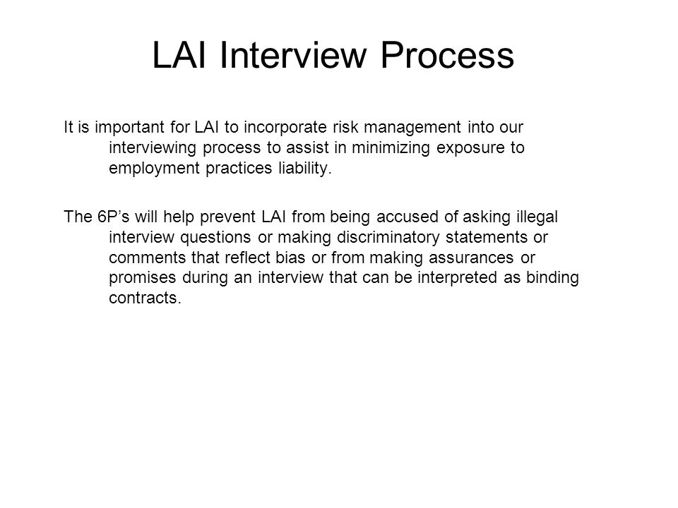 LAI Interview Process It is important for LAI to incorporate risk management into our interviewing process to assist in minimizing exposure to employment practices liability.