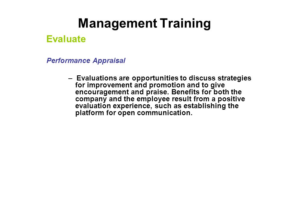 Management Training Evaluate Performance Appraisal – Evaluations are opportunities to discuss strategies for improvement and promotion and to give enc