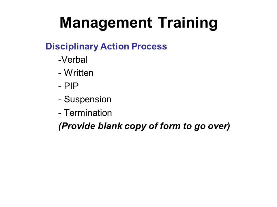 Management Training. Disciplinary Action Process -Verbal - Written - PIP - Suspension - Termination (Provide blank copy of form to go over)