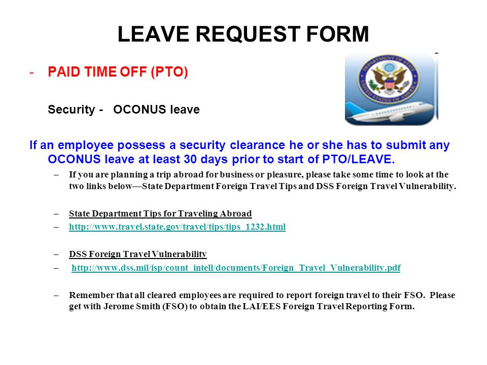 LEAVE REQUEST FORM -PAID TIME OFF (PTO) Security - OCONUS leave If an employee possess a security clearance he or she has to submit any OCONUS leave at least 30 days prior to start of PTO/LEAVE.