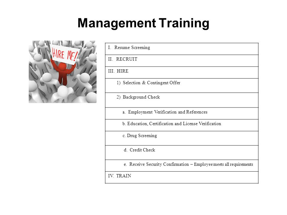 Management Training I. Resume Screening II. RECRUIT III. HIRE 1) Selection & Contingent Offer 2) Background Check a. Employment Verification and Refer
