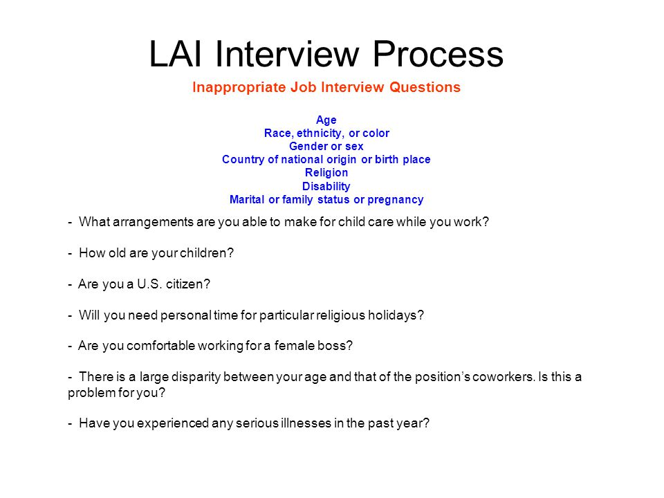 LAI Interview Process Inappropriate Job Interview Questions Age Race, ethnicity, or color Gender or sex Country of national origin or birth place Religion Disability Marital or family status or pregnancy - What arrangements are you able to make for child care while you work.