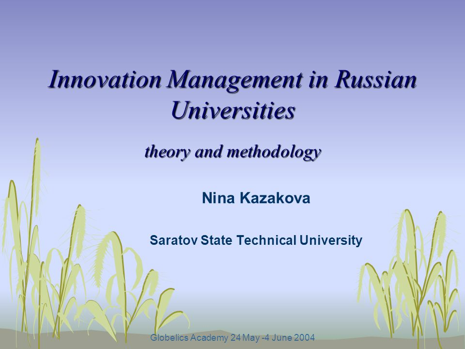 Globelics Academy 24 May -4 June 2004 Innovation Management in Russian Universities theory and methodology Nina Kazakova Saratov State Technical University