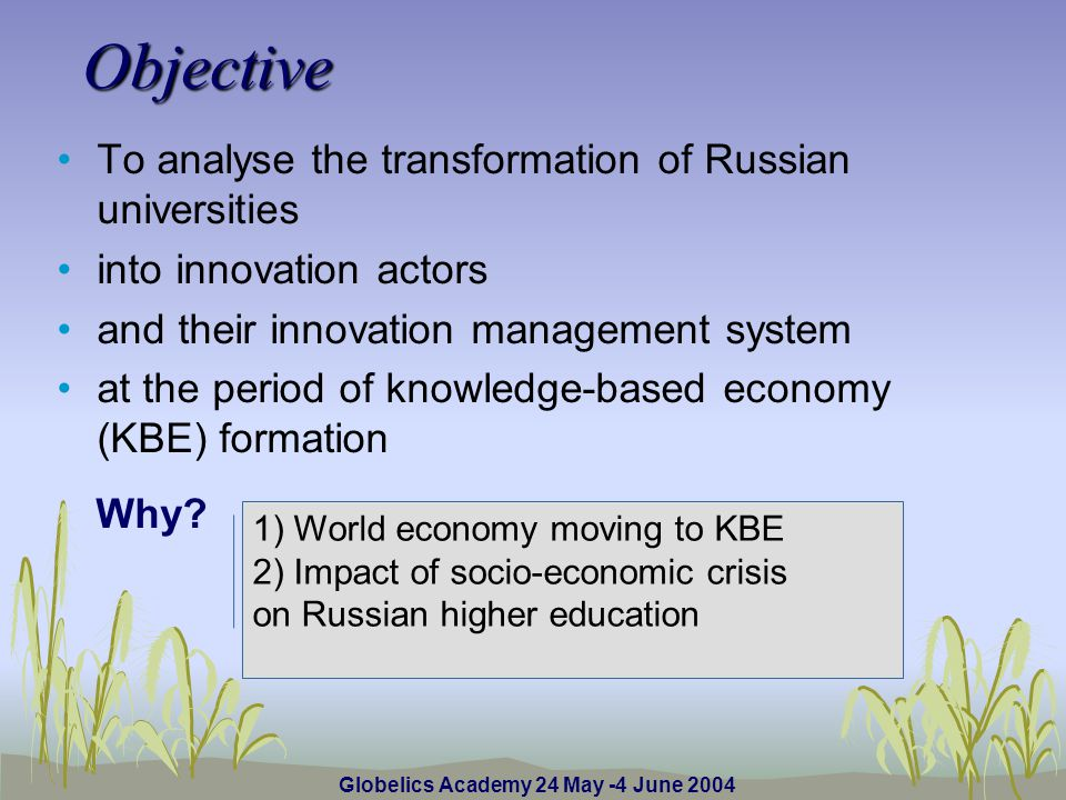 Globelics Academy 24 May -4 June 2004 Objective To analyse the transformation of Russian universities into innovation actors and their innovation management system at the period of knowledge-based economy (KBE) formation Why.