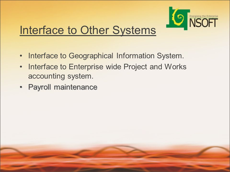 Interface to Other Systems Interface to Geographical Information System. Interface to Enterprise wide Project and Works accounting system. Payroll mai