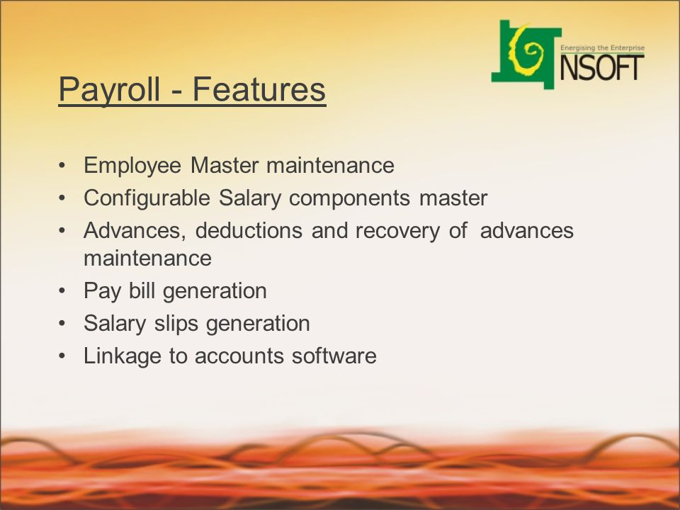Payroll - Features Employee Master maintenance Configurable Salary components master Advances, deductions and recovery of advances maintenance Pay bil