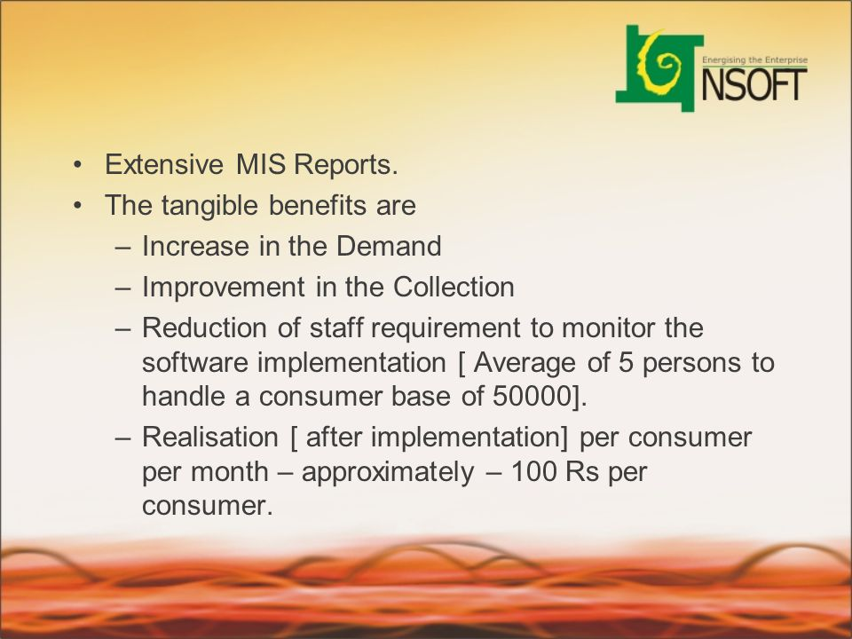 Extensive MIS Reports. The tangible benefits are –Increase in the Demand –Improvement in the Collection –Reduction of staff requirement to monitor the