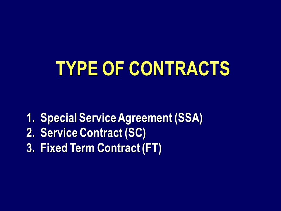 TYPE OF CONTRACTS 1.Special Service Agreement (SSA) 2.Service Contract (SC) 3.Fixed Term Contract (FT)