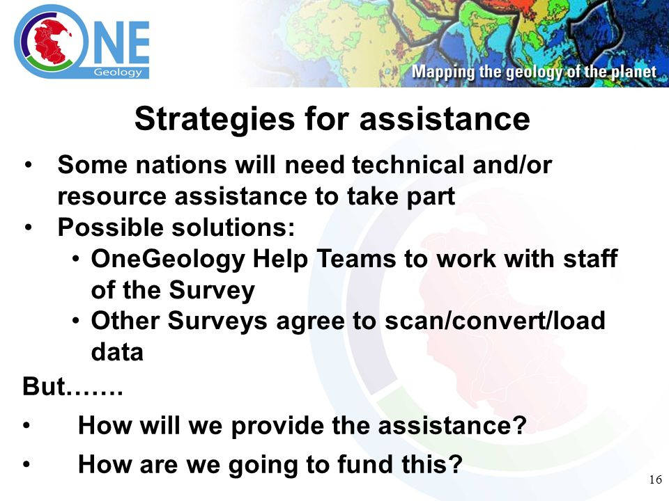 16 Strategies for assistance Some nations will need technical and/or resource assistance to take part Possible solutions: OneGeology Help Teams to work with staff of the Survey Other Surveys agree to scan/convert/load data But…….