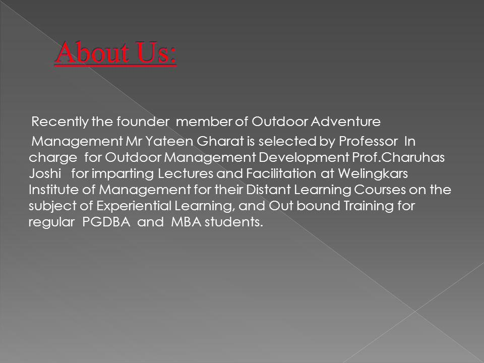 Recently the founder member of Outdoor Adventure Management Mr Yateen Gharat is selected by Professor In charge for Outdoor Management Development Prof.Charuhas Joshi for imparting Lectures and Facilitation at Welingkars Institute of Management for their Distant Learning Courses on the subject of Experiential Learning, and Out bound Training for regular PGDBA and MBA students.