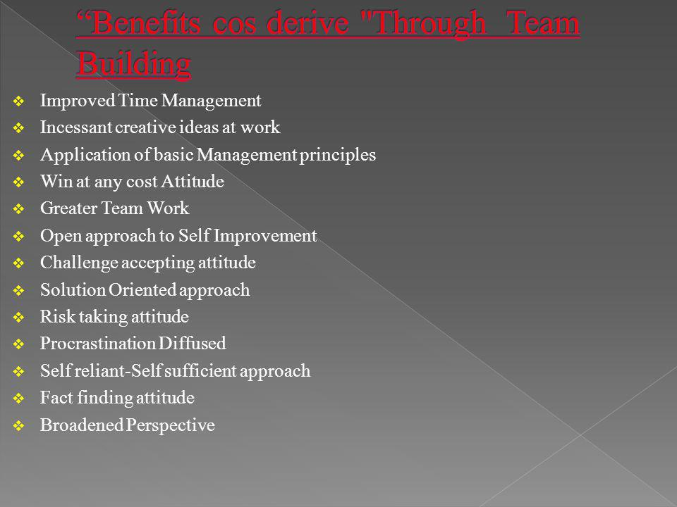 Improved Time Management Incessant creative ideas at work Application of basic Management principles Win at any cost Attitude Greater Team Work Open approach to Self Improvement Challenge accepting attitude Solution Oriented approach Risk taking attitude Procrastination Diffused Self reliant-Self sufficient approach Fact finding attitude Broadened Perspective