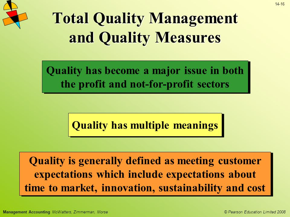 © Pearson Education Limited 2008 14-16 Management Accounting McWatters, Zimmerman, Morse Total Quality Management and Quality Measures Quality has become a major issue in both the profit and not-for-profit sectors Quality has multiple meanings Quality is generally defined as meeting customer expectations which include expectations about time to market, innovation, sustainability and cost