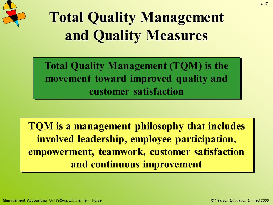 © Pearson Education Limited 2008 14-17 Management Accounting McWatters, Zimmerman, Morse Total Quality Management and Quality Measures Total Quality Management (TQM) is the movement toward improved quality and customer satisfaction TQM is a management philosophy that includes involved leadership, employee participation, empowerment, teamwork, customer satisfaction and continuous improvement