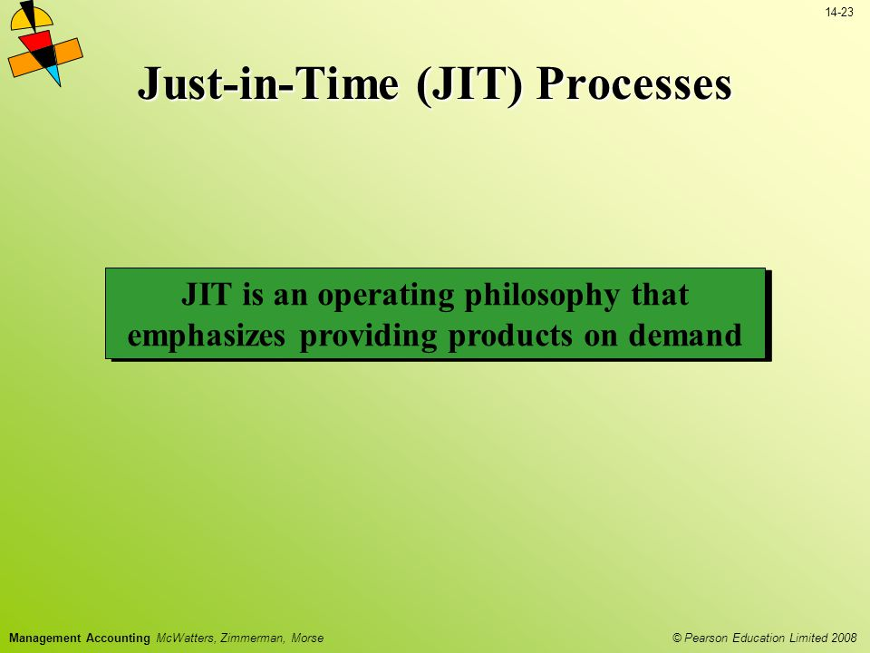 © Pearson Education Limited 2008 14-23 Management Accounting McWatters, Zimmerman, Morse Just-in-Time (JIT) Processes JIT is an operating philosophy that emphasizes providing products on demand