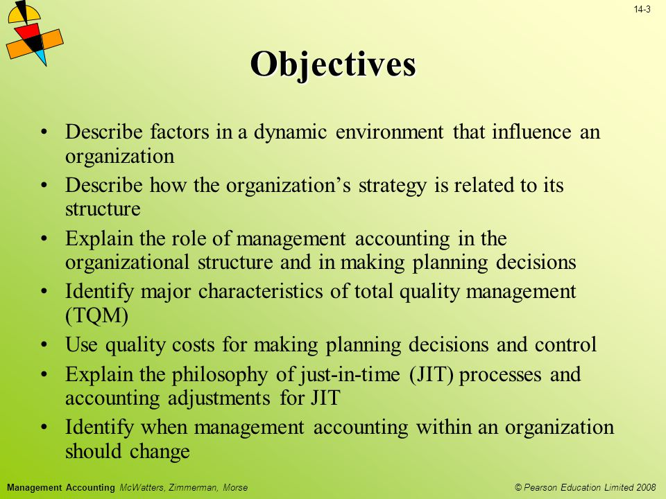 © Pearson Education Limited 2008 14-3 Management Accounting McWatters, Zimmerman, Morse Objectives Describe factors in a dynamic environment that influence an organization Describe how the organizations strategy is related to its structure Explain the role of management accounting in the organizational structure and in making planning decisions Identify major characteristics of total quality management (TQM) Use quality costs for making planning decisions and control Explain the philosophy of just-in-time (JIT) processes and accounting adjustments for JIT Identify when management accounting within an organization should change