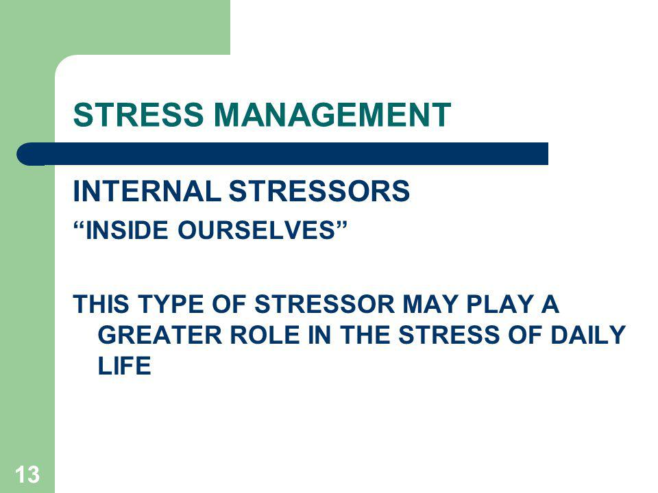 13 STRESS MANAGEMENT INTERNAL STRESSORS INSIDE OURSELVES THIS TYPE OF STRESSOR MAY PLAY A GREATER ROLE IN THE STRESS OF DAILY LIFE