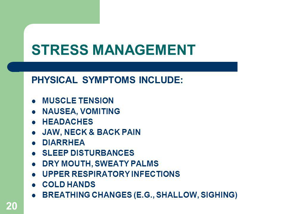 20 STRESS MANAGEMENT PHYSICAL SYMPTOMS INCLUDE: MUSCLE TENSION NAUSEA, VOMITING HEADACHES JAW, NECK & BACK PAIN DIARRHEA SLEEP DISTURBANCES DRY MOUTH, SWEATY PALMS UPPER RESPIRATORY INFECTIONS COLD HANDS BREATHING CHANGES (E.G., SHALLOW, SIGHING)