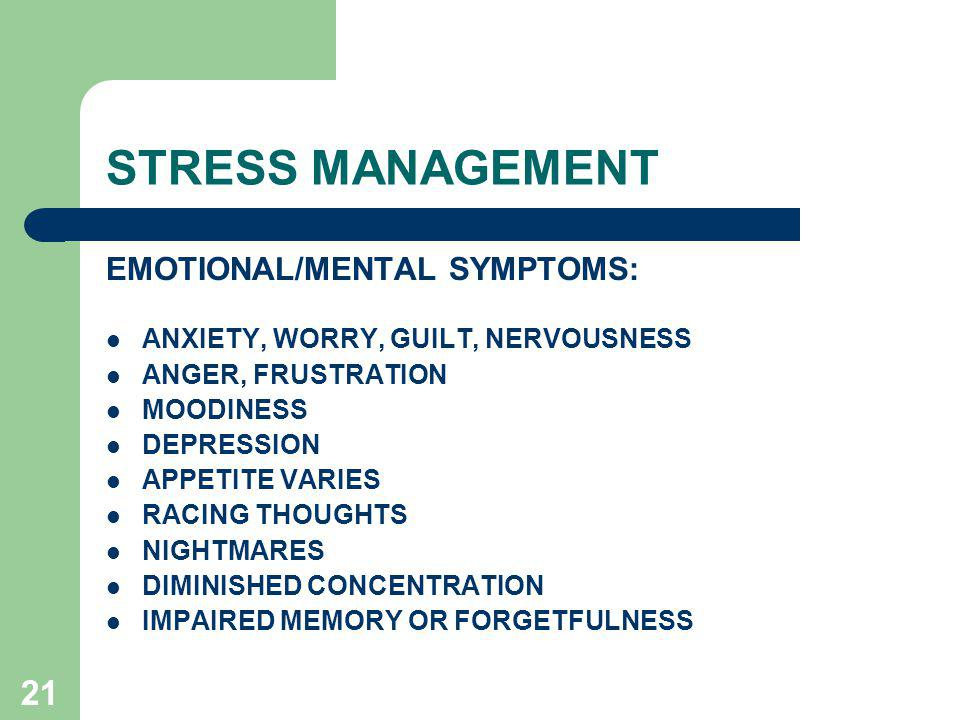 21 STRESS MANAGEMENT EMOTIONAL/MENTAL SYMPTOMS: ANXIETY, WORRY, GUILT, NERVOUSNESS ANGER, FRUSTRATION MOODINESS DEPRESSION APPETITE VARIES RACING THOUGHTS NIGHTMARES DIMINISHED CONCENTRATION IMPAIRED MEMORY OR FORGETFULNESS
