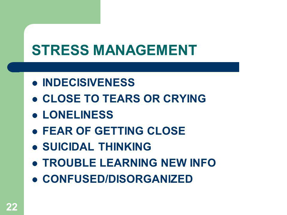 22 STRESS MANAGEMENT INDECISIVENESS CLOSE TO TEARS OR CRYING LONELINESS FEAR OF GETTING CLOSE SUICIDAL THINKING TROUBLE LEARNING NEW INFO CONFUSED/DISORGANIZED