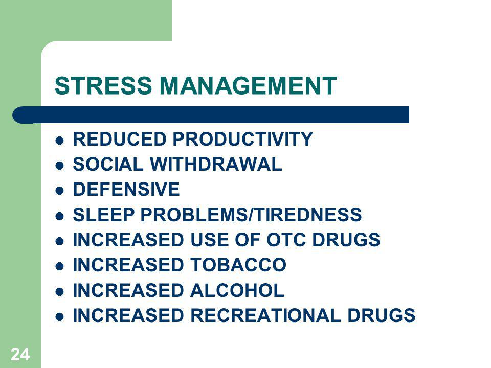 24 STRESS MANAGEMENT REDUCED PRODUCTIVITY SOCIAL WITHDRAWAL DEFENSIVE SLEEP PROBLEMS/TIREDNESS INCREASED USE OF OTC DRUGS INCREASED TOBACCO INCREASED ALCOHOL INCREASED RECREATIONAL DRUGS