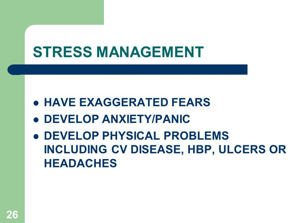 26 STRESS MANAGEMENT HAVE EXAGGERATED FEARS DEVELOP ANXIETY/PANIC DEVELOP PHYSICAL PROBLEMS INCLUDING CV DISEASE, HBP, ULCERS OR HEADACHES