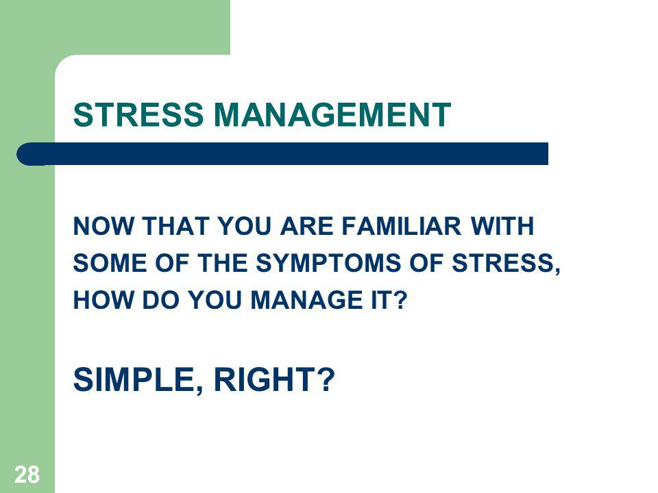 28 STRESS MANAGEMENT NOW THAT YOU ARE FAMILIAR WITH SOME OF THE SYMPTOMS OF STRESS, HOW DO YOU MANAGE IT.