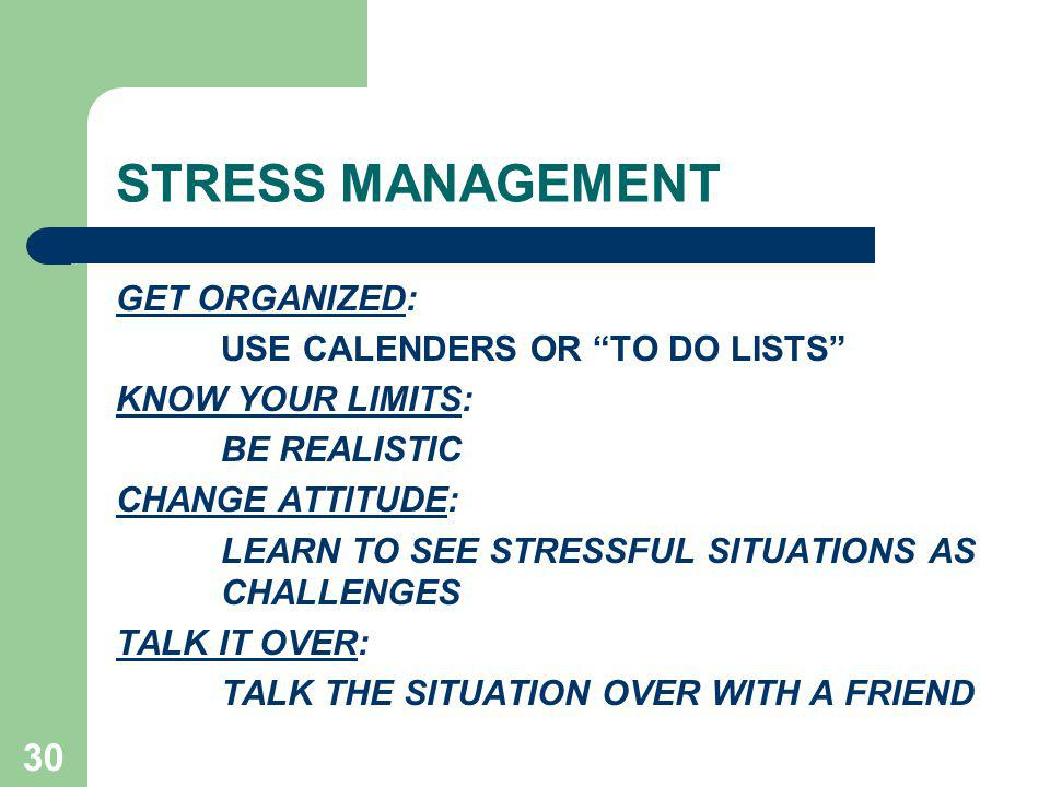 30 STRESS MANAGEMENT GET ORGANIZED: USE CALENDERS OR TO DO LISTS KNOW YOUR LIMITS: BE REALISTIC CHANGE ATTITUDE: LEARN TO SEE STRESSFUL SITUATIONS AS CHALLENGES TALK IT OVER: TALK THE SITUATION OVER WITH A FRIEND