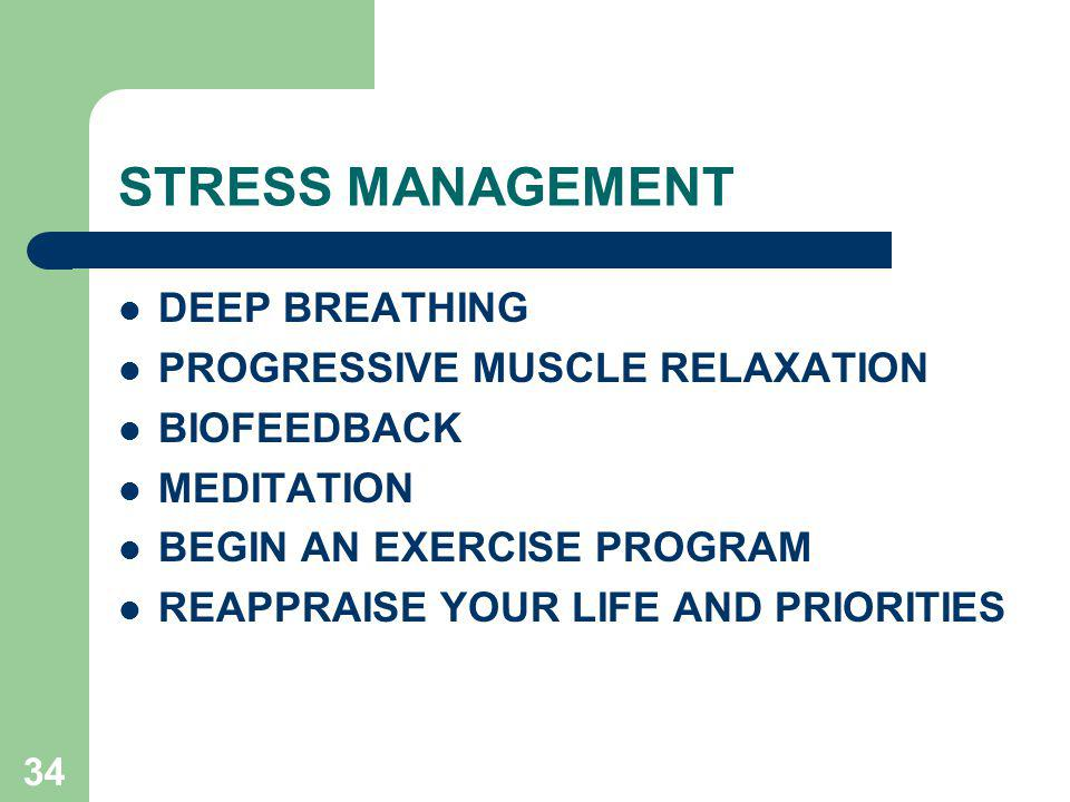 34 STRESS MANAGEMENT DEEP BREATHING PROGRESSIVE MUSCLE RELAXATION BIOFEEDBACK MEDITATION BEGIN AN EXERCISE PROGRAM REAPPRAISE YOUR LIFE AND PRIORITIES