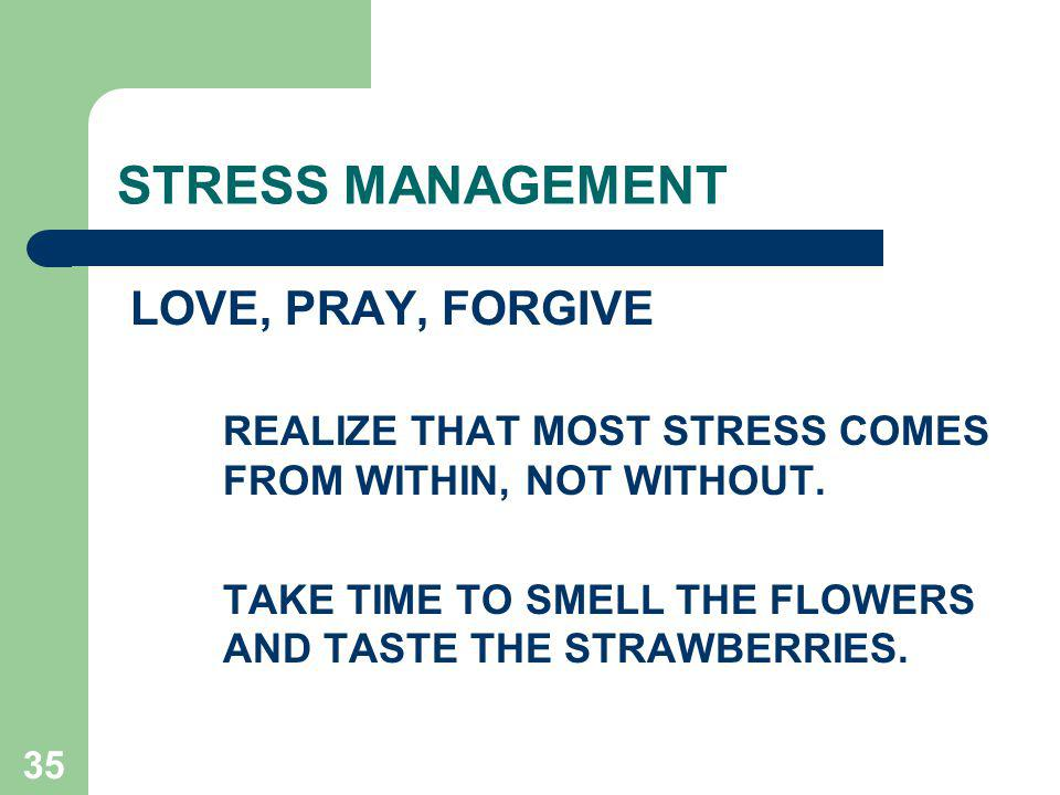35 STRESS MANAGEMENT LOVE, PRAY, FORGIVE REALIZE THAT MOST STRESS COMES FROM WITHIN, NOT WITHOUT.