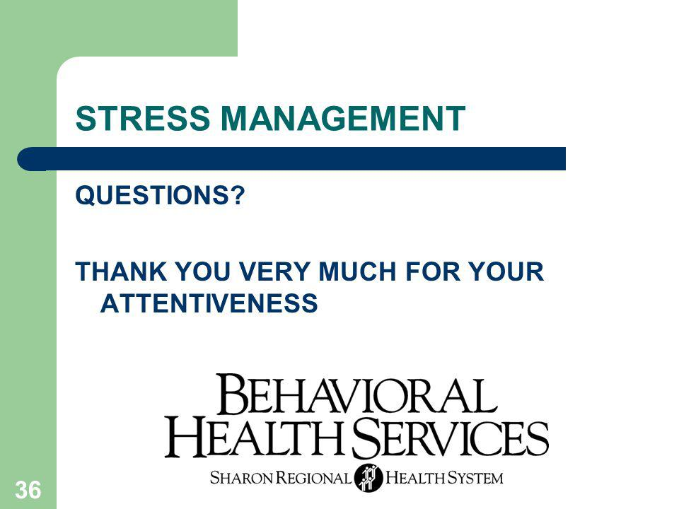 36 STRESS MANAGEMENT QUESTIONS? THANK YOU VERY MUCH FOR YOUR ATTENTIVENESS
