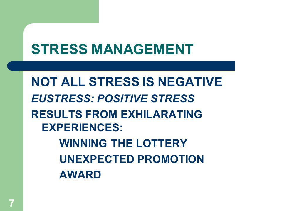 7 STRESS MANAGEMENT NOT ALL STRESS IS NEGATIVE EUSTRESS: POSITIVE STRESS RESULTS FROM EXHILARATING EXPERIENCES: WINNING THE LOTTERY UNEXPECTED PROMOTION AWARD