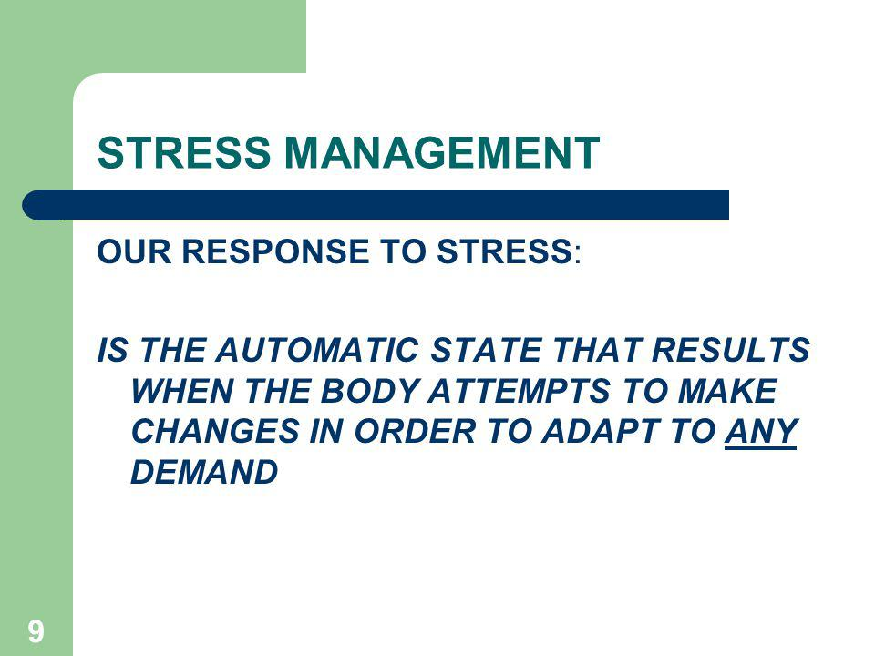 9 STRESS MANAGEMENT OUR RESPONSE TO STRESS: IS THE AUTOMATIC STATE THAT RESULTS WHEN THE BODY ATTEMPTS TO MAKE CHANGES IN ORDER TO ADAPT TO ANY DEMAND