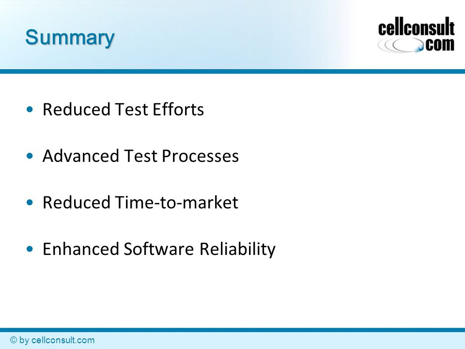 © by cellconsult.com Summary Reduced Test Efforts Advanced Test Processes Reduced Time-to-market Enhanced Software Reliability