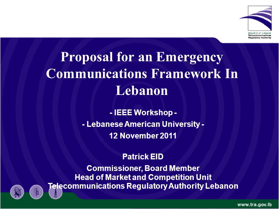 Proposal for an Emergency Communications Framework In Lebanon - IEEE Workshop - - Lebanese American University - 12 November 2011 Patrick EID Commissi