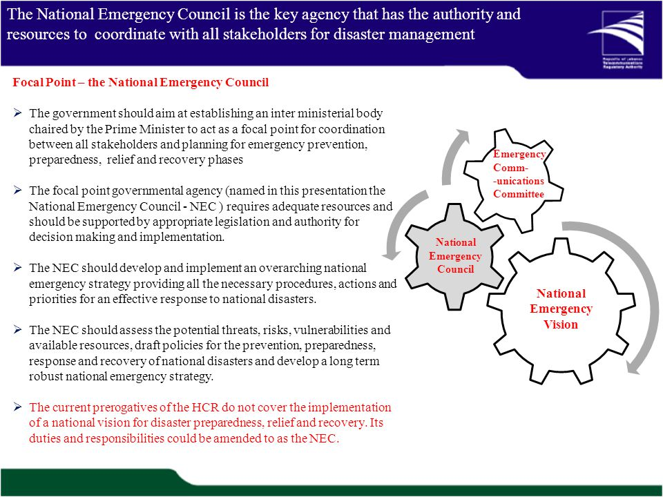 The National Emergency Council is the key agency that has the authority and resources to coordinate with all stakeholders for disaster management National Emergency Vision National Emergency Council Emergency Comm- -unications Committee Focal Point – the National Emergency Council The government should aim at establishing an inter ministerial body chaired by the Prime Minister to act as a focal point for coordination between all stakeholders and planning for emergency prevention, preparedness, relief and recovery phases The focal point governmental agency (named in this presentation the National Emergency Council - NEC ) requires adequate resources and should be supported by appropriate legislation and authority for decision making and implementation.