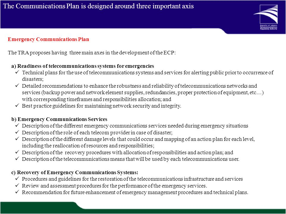 The Communications Plan is designed around three important axis Emergency Communications Plan The TRA proposes having three main axes in the development of the ECP: a) Readiness of telecommunications systems for emergencies Technical plans for the use of telecommunications systems and services for alerting public prior to occurrence of disasters; Detailed recommendations to enhance the robustness and reliability of telecommunications networks and services (backup power and network element supplies, redundancies, proper protection of equipment, etc…) with corresponding timeframes and responsibilities allocation; and Best practice guidelines for maintaining network security and integrity.