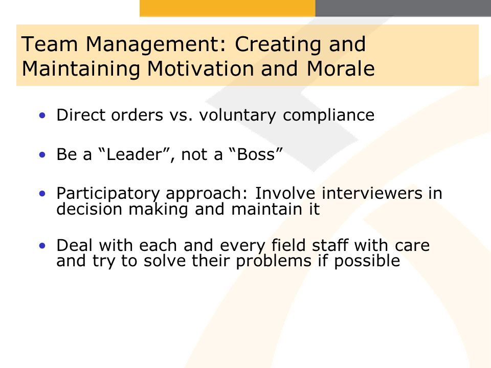 Team Management: Creating and Maintaining Motivation and Morale Direct orders vs. voluntary compliance Be a Leader, not a Boss Participatory approach: