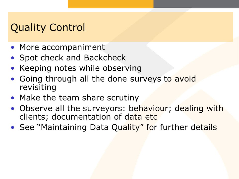 Quality Control More accompaniment Spot check and Backcheck Keeping notes while observing Going through all the done surveys to avoid revisiting Make the team share scrutiny Observe all the surveyors: behaviour; dealing with clients; documentation of data etc See Maintaining Data Quality for further details