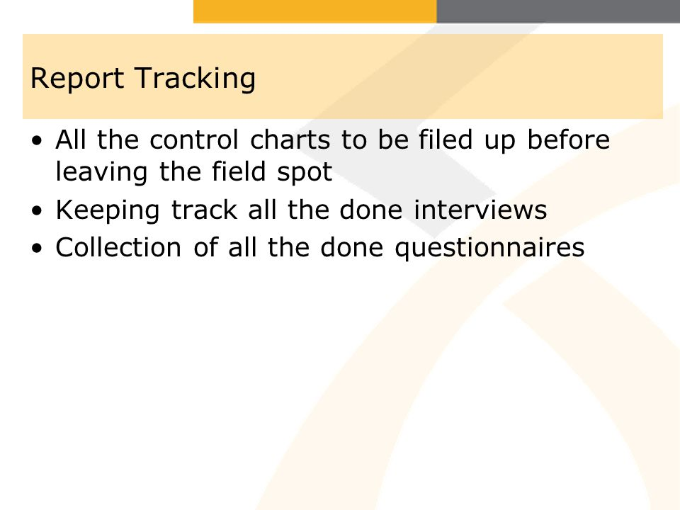 Report Tracking All the control charts to be filed up before leaving the field spot Keeping track all the done interviews Collection of all the done questionnaires
