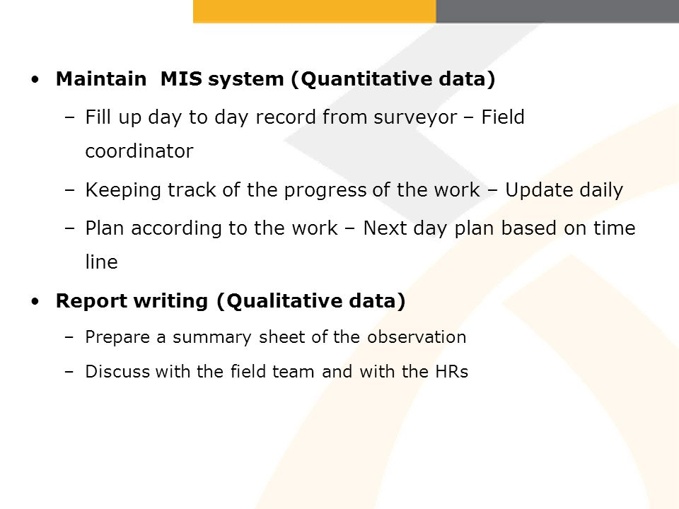 Maintain MIS system (Quantitative data) –Fill up day to day record from surveyor – Field coordinator –Keeping track of the progress of the work – Update daily –Plan according to the work – Next day plan based on time line Report writing (Qualitative data) –Prepare a summary sheet of the observation –Discuss with the field team and with the HRs