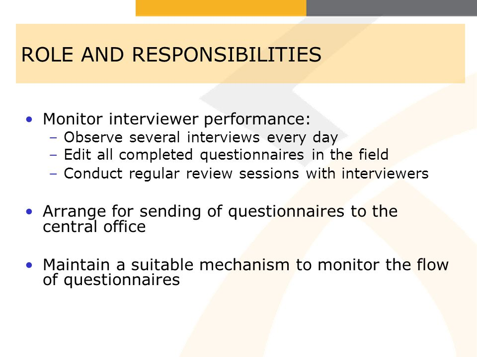 ROLE AND RESPONSIBILITIES Monitor interviewer performance: –Observe several interviews every day –Edit all completed questionnaires in the field –Cond