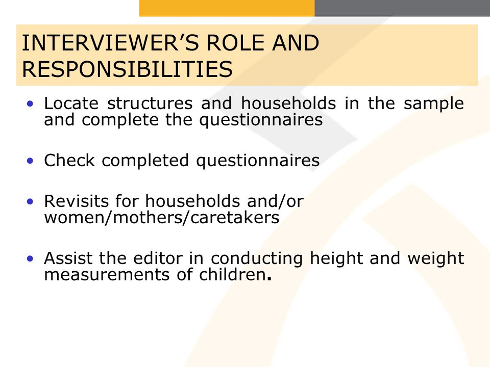 INTERVIEWERS ROLE AND RESPONSIBILITIES Locate structures and households in the sample and complete the questionnaires Check completed questionnaires Revisits for households and/or women/mothers/caretakers Assist the editor in conducting height and weight measurements of children.