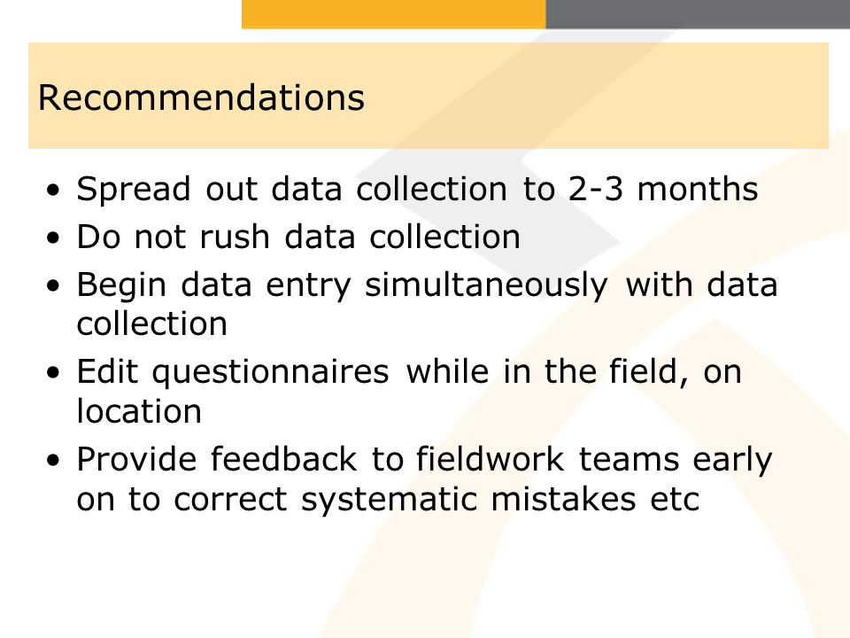 Recommendations Spread out data collection to 2-3 months Do not rush data collection Begin data entry simultaneously with data collection Edit questionnaires while in the field, on location Provide feedback to fieldwork teams early on to correct systematic mistakes etc