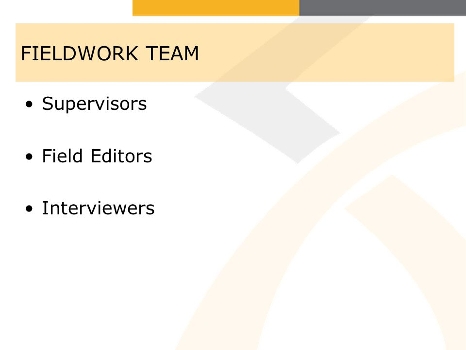 FIELDWORK TEAM Supervisors Field Editors Interviewers