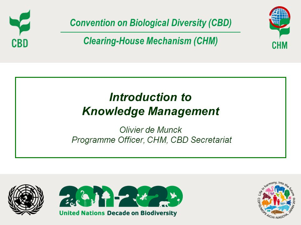 Convention on Biological Diversity (CBD) Clearing-House Mechanism (CHM) Introduction to Knowledge Management Olivier de Munck Programme Officer, CHM,