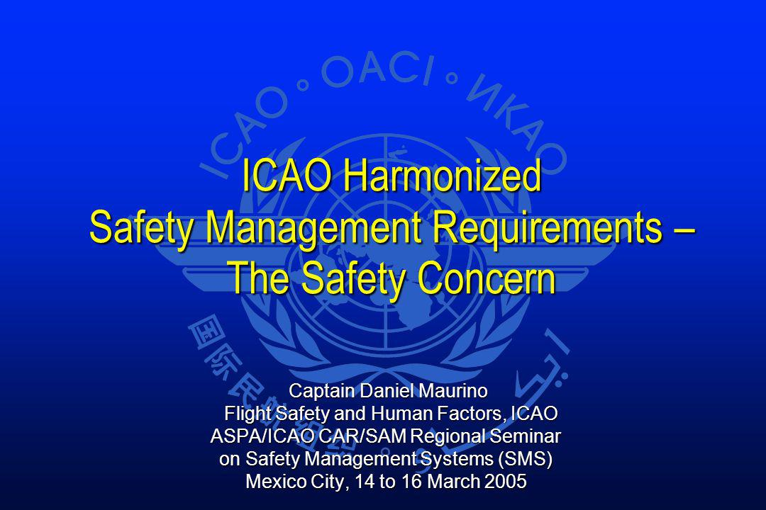 ICAO Harmonized Safety Management Requirements – The Safety Concern ICAO Harmonized Safety Management Requirements – The Safety Concern Captain Daniel Maurino Captain Daniel Maurino Flight Safety and Human Factors, ICAO Flight Safety and Human Factors, ICAO ASPA/ICAO CAR/SAM Regional Seminar on Safety Management Systems (SMS) Mexico City, 14 to 16 March 2005
