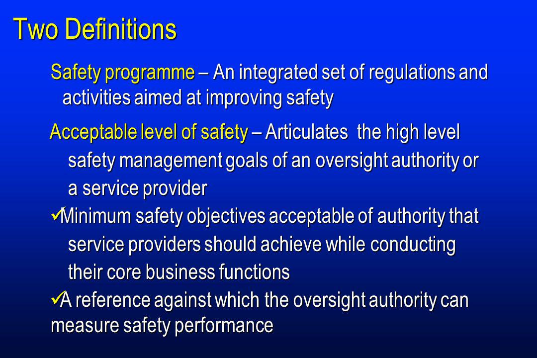 Two Definitions Safety programme – An integrated set of regulations and activities aimed at improving safety Acceptable level of safety– Articulatesthe high level safety management goals of an oversight authority or a service provider Acceptable level of safety – Articulatesthe high level safety management goals of an oversight authority or a service provider Minimum safety objectives acceptable of authority that service providers should achieve while conducting their core business functions Minimum safety objectives acceptable of authority that service providers should achieve while conducting their core business functions A reference against which the oversight authority can measure safety performance A reference against which the oversight authority can measure safety performance
