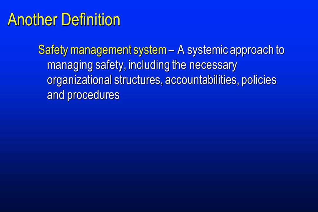 Another Definition Safety management system – A systemic approach to managing safety, including the necessary organizational structures, accountabilities, policies and procedures