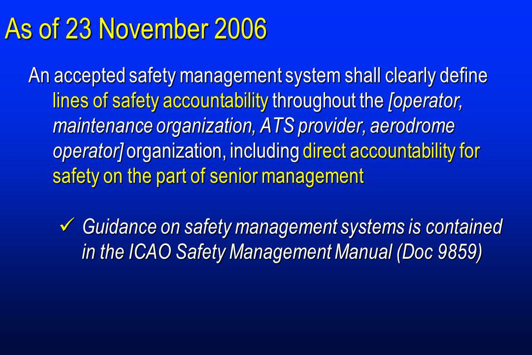 As of 23 November 2006 An accepted safety management system shall clearly define lines of safety accountability throughout the [operator, maintenance organization, ATS provider, aerodrome operator] organization, including direct accountability for safety on the part of senior management Guidance on safety management systems is contained in the ICAO Safety Management Manual (Doc 9859) Guidance on safety management systems is contained in the ICAO Safety Management Manual (Doc 9859)